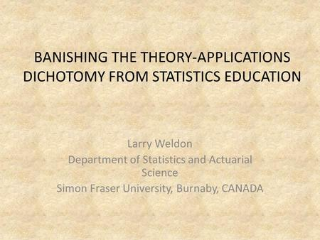 BANISHING THE THEORY-APPLICATIONS DICHOTOMY FROM STATISTICS EDUCATION Larry Weldon Department of Statistics and Actuarial Science Simon Fraser University,