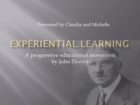 A progressive educational movement by John Dewey Presented by Claudia and Michelle.