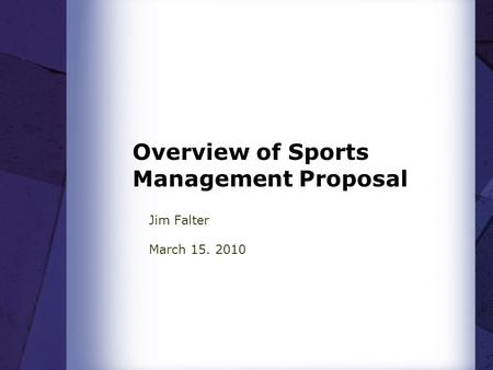 Overview of Sports Management Proposal Jim Falter March 15. 2010.