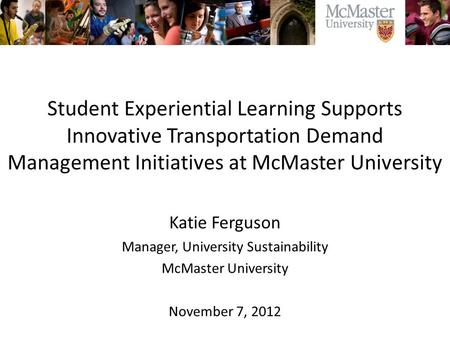 Student Experiential Learning Supports Innovative Transportation Demand Management Initiatives at McMaster University Katie Ferguson Manager, University.