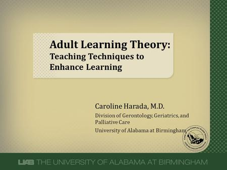 Adult Learning Theory: Teaching Techniques to Enhance Learning Caroline Harada, M.D. Division of Gerontology, Geriatrics, and Palliative Care University.