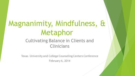 Magnanimity, Mindfulness, & Metaphor Cultivating Balance in Clients and Clinicians Texas University and College Counseling Centers Conference February.