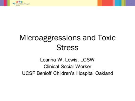 1 Microaggressions and Toxic Stress Leanna W. Lewis, LCSW Clinical Social Worker UCSF Benioff Children's Hospital Oakland.