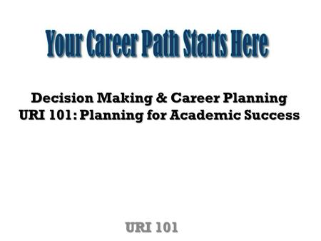 Decision Making & Career Planning URI 101: Planning for Academic Success URI 101.