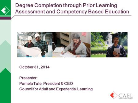 Degree Completion through Prior Learning Assessment and Competency Based Education October 31, 2014 Presenter: Pamela Tate, President & CEO Council for.