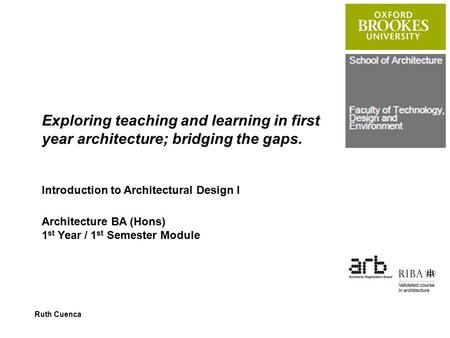 Exploring teaching and learning in first year architecture; bridging the gaps. Introduction to Architectural Design I Architecture BA (Hons) 1 st Year.