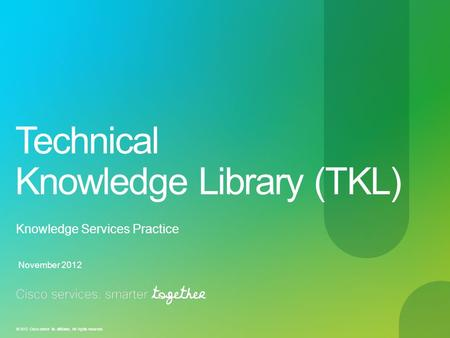 © 2012 Cisco and/or its affiliates. All rights reserved. Technical Knowledge Library (TKL) Knowledge Services Practice November 2012.
