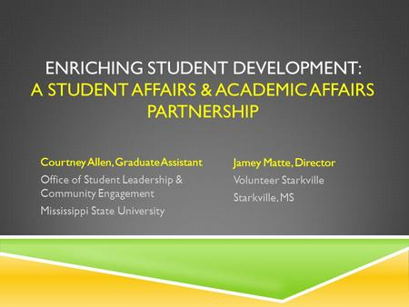 ENRICHING STUDENT DEVELOPMENT: A STUDENT AFFAIRS & ACADEMIC AFFAIRS PARTNERSHIP Jamey Matte, Director Volunteer Starkville Starkville, MS Courtney Allen,