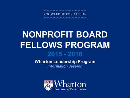 KNOWLEDGE FOR ACTION NONPROFIT BOARD FELLOWS PROGRAM 2015 - 2016 Wharton Leadership Program Information Session.
