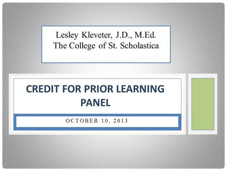 OCTOBER 10, 2013 CREDIT FOR PRIOR LEARNING PANEL Lesley Kleveter, J.D., M.Ed. The College of St. Scholastica.