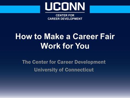 The Center for Career Development University of Connecticut How to Make a Career Fair Work for You.