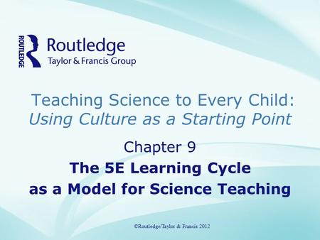 Teaching Science to Every Child: Using Culture as a Starting Point ©Routledge/Taylor & Francis 2012 Chapter 9 The 5E Learning Cycle as a Model for Science.