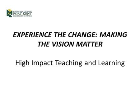 EXPERIENCE THE CHANGE: MAKING THE VISION MATTER High Impact Teaching and Learning.