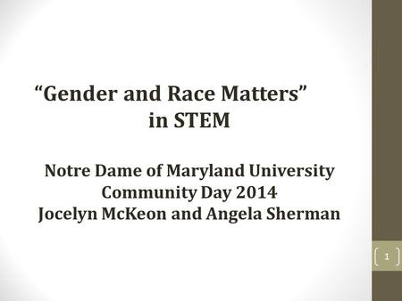 """Gender and Race Matters"" in STEM Notre Dame of Maryland University Community Day 2014 Jocelyn McKeon and Angela Sherman 1."