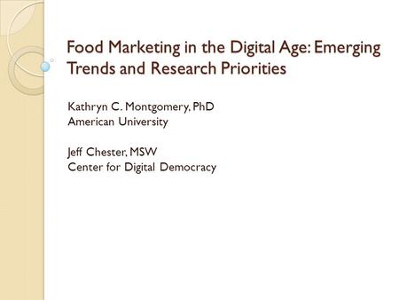 Food Marketing in the Digital Age: Emerging Trends and Research Priorities Kathryn C. Montgomery, PhD American University Jeff Chester, MSW Center for.
