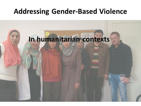 In humanitarian contexts Addressing Gender-Based Violence.