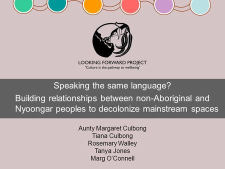 Speaking the same language? Building relationships between non-Aboriginal and Nyoongar peoples to decolonize mainstream spaces Aunty Margaret Culbong Tiana.