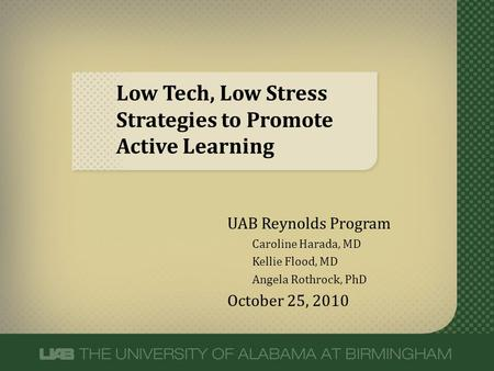 Low Tech, Low Stress Strategies to Promote Active Learning UAB Reynolds Program Caroline Harada, MD Kellie Flood, MD Angela Rothrock, PhD October 25, 2010.