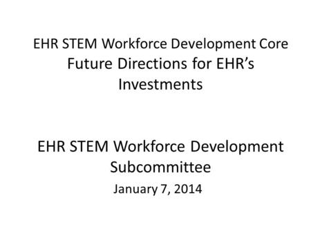 EHR STEM Workforce Development Core Future Directions for EHR's Investments EHR STEM Workforce Development Subcommittee January 7, 2014.