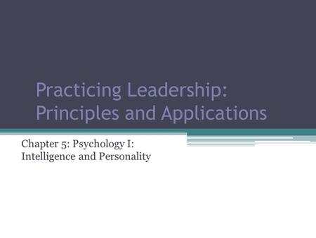 Practicing Leadership: Principles and Applications Chapter 5: Psychology I: Intelligence and Personality.