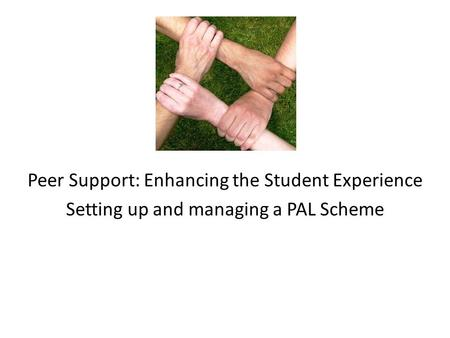 Peer Support: Enhancing the Student Experience Setting up and managing a PAL Scheme.