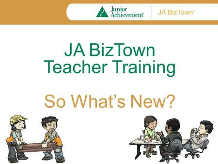 JA BizTown Teacher Training So What's New?. Training Objectives By the end of training, you will understand: How JA BizTown lessons have changed. How.