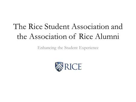 The Rice Student Association and the Association of Rice Alumni Enhancing the Student Experience.