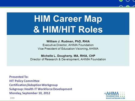 © 2009 HIM Career Map & HIM/HIT Roles William J. Rudman, PhD, RHIA Executive Director, AHIMA Foundation Vice President of Education Visioning, AHIMA Michelle.