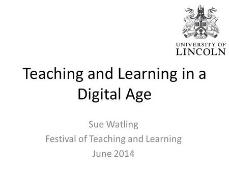 Teaching and Learning in a Digital Age Sue Watling Festival of Teaching and Learning June 2014.