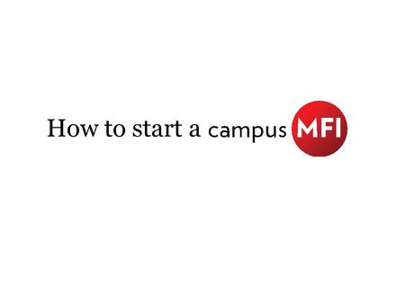 How to start a. Define Campus MFI A group or organization founded or led by students that offers equitable financial services to disadvantaged community.
