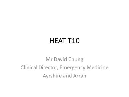 HEAT T10 Mr David Chung Clinical Director, Emergency Medicine Ayrshire and Arran.