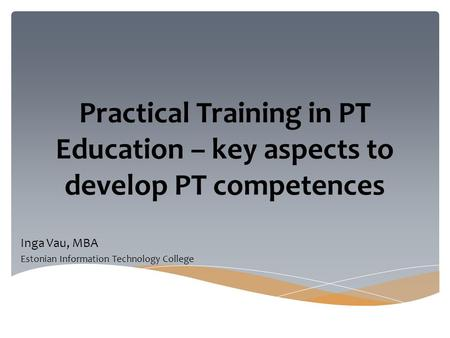 Practical Training in PT Education – key aspects to develop PT competences Inga Vau, MBA Estonian Information Technology College.