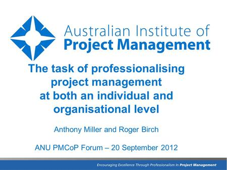 The task of professionalising project management at both an individual and organisational level Anthony Miller and Roger Birch ANU PMCoP Forum – 20 September.