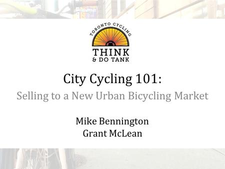 City Cycling 101: Selling to a New Urban Bicycling Market Mike Bennington Grant McLean.