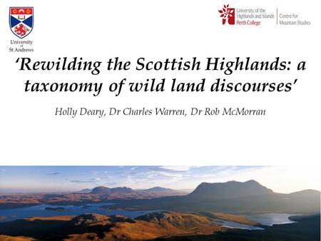 'Rewilding the Scottish Highlands: a taxonomy of wild land discourses' Holly Deary, Dr Charles Warren, Dr Rob McMorran.