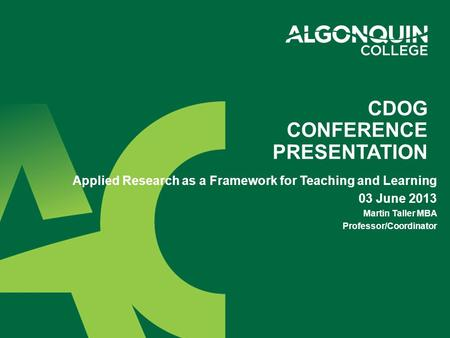 CDOG CONFERENCE PRESENTATION Applied Research as a Framework for Teaching and Learning 03 June 2013 Martin Taller MBA Professor/Coordinator.