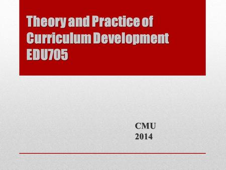 Theory and Practice of Curriculum Development EDU705 CMU2014.
