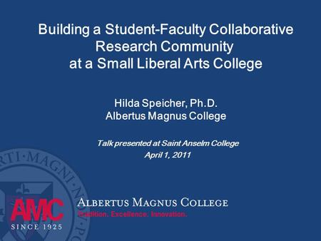 Building a Student-Faculty Collaborative Research Community at a Small Liberal Arts College Hilda Speicher, Ph.D. Albertus Magnus College Talk presented.