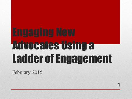 Engaging New Advocates Using a Ladder of Engagement February 2015 1.