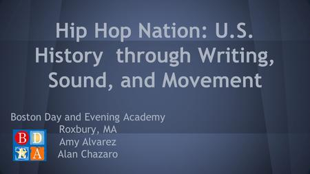 Hip Hop Nation: U.S. History through Writing, Sound, and Movement Boston Day and Evening Academy Roxbury, MA Amy Alvarez Alan Chazaro.