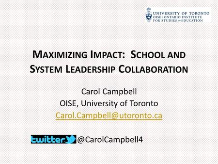 M AXIMIZING I MPACT : S CHOOL AND S YSTEM L EADERSHIP C OLLABORATION Carol Campbell OISE, University of
