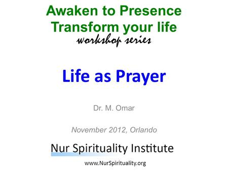 Life as Prayer Awaken to Presence Transform your life workshop series www.NurSpirituality.org Dr. M. Omar November 2012, Orlando.