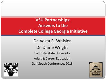 Dr. Vesta R. Whisler Dr. Diane Wright Valdosta State University Adult & Career Education Gulf South Conference, 2013 VSU Partnerships: Answers to the Complete.