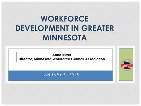 JANUARY 7, 2015 WORKFORCE DEVELOPMENT IN GREATER MINNESOTA Anne Kilzer Director, Minnesota Workforce Council Association.