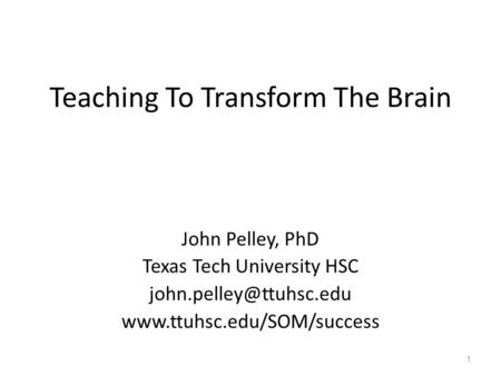 Teaching To Transform The Brain John Pelley, PhD Texas Tech University HSC  1.