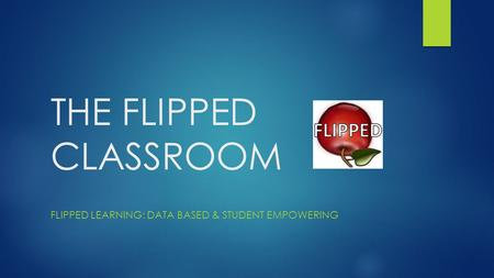 THE FLIPPED CLASSROOM FLIPPED LEARNING: DATA BASED & STUDENT EMPOWERING.