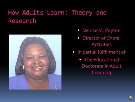 How Adults Learn: Theory and Research  Denise M. Payton  Director of Choral Activities  In partial fulfillment of  The Educational Doctorate in Adult.