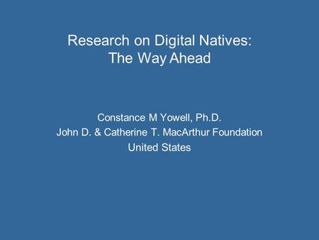 Constance M Yowell, Ph.D. John D. & Catherine T. MacArthur Foundation United States Research on Digital Natives: The Way Ahead.