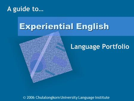 Experiential English Language Portfolio A guide to… © 2006 Chulalongkorn University Language Institute.