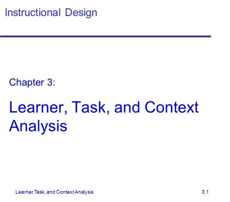 Learner,Task, and Context Analysis 3.1 Instructional Design Chapter 3: Learner, Task, and Context Analysis.
